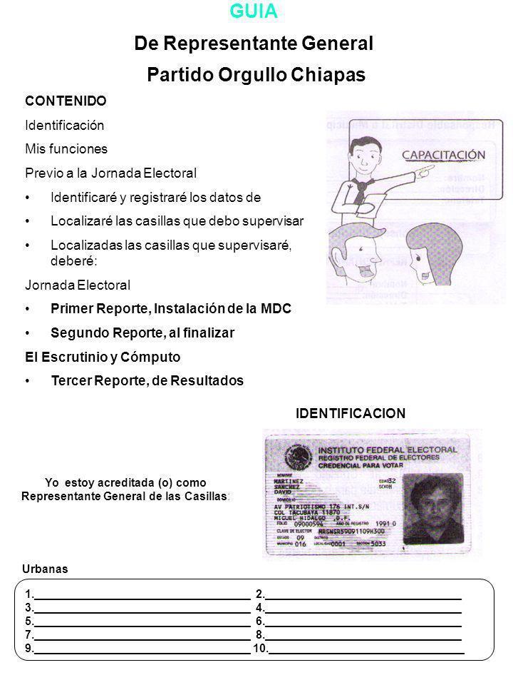 GUIA De Representante General Partido Orgullo Chiapas CONTENIDO Identificación Mis funciones Previo a la Jornada Electoral Identificaré y registraré los datos de Localizaré las casillas que debo supervisar Localizadas las casillas que supervisaré, deberé: Jornada Electoral Primer Reporte, Instalación de la MDC Segundo Reporte, al finalizar El Escrutinio y Cómputo Tercer Reporte, de Resultados Yo estoy acreditada (o) como Representante General de las Casillas: IDENTIFICACION Urbanas 1.__________________________________ 2._______________________________ 3.__________________________________ 4._______________________________ 5.__________________________________ 6._______________________________ 7.__________________________________ 8._______________________________ 9.__________________________________ 10._______________________________