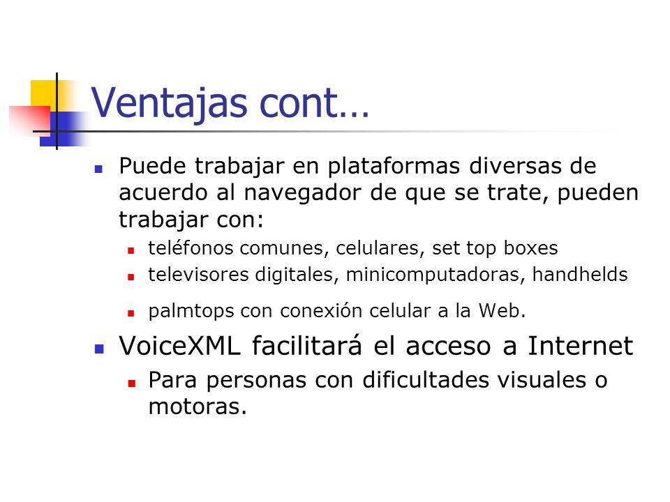 Ventajas VoiceXML aprovecha el crecimiento de la World Wide Web incorporando nuevas propiedades Reconocimiento de voz Conversión de texto a voz, Síntesis de lenguaje hablado a texto Los navegadores de voz otorgan a Internet la capacidad de reconocer la comunicación hablada y de contestar oralmente a los requerimientos de los navegantes.