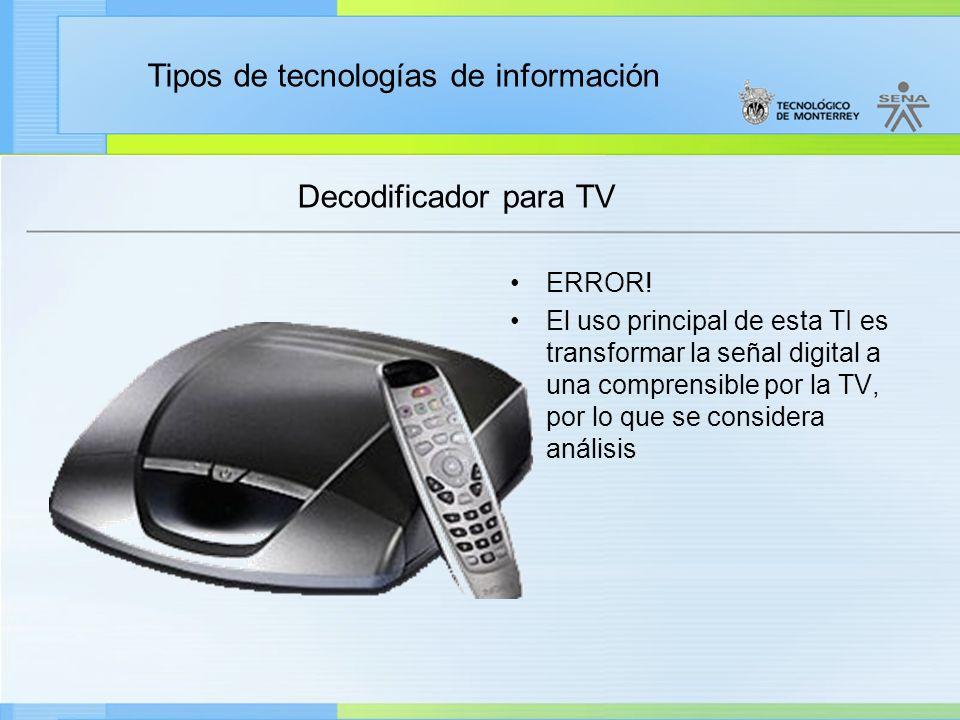 Tipos de tecnologías de información Decodificador para TV ERROR! El uso principal de esta TI es transformar la señal digital a una comprensible por la