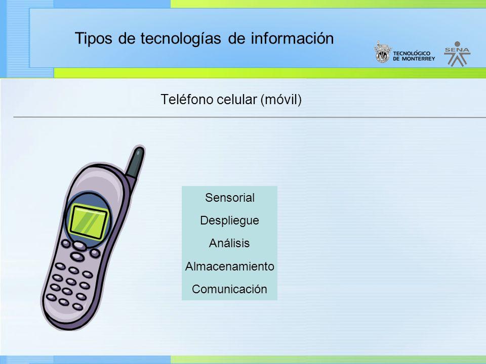 Tipos de tecnologías de información Teléfono celular (móvil) Sensorial Despliegue Análisis Almacenamiento Comunicación