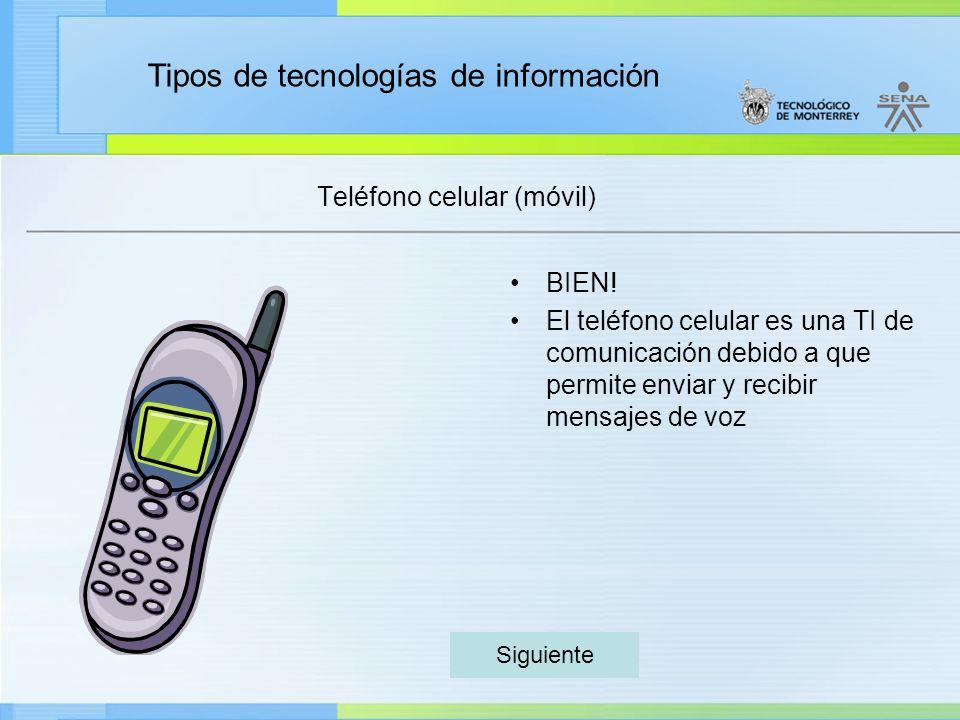 Tipos de tecnologías de información Teléfono celular (móvil) BIEN! El teléfono celular es una TI de comunicación debido a que permite enviar y recibir