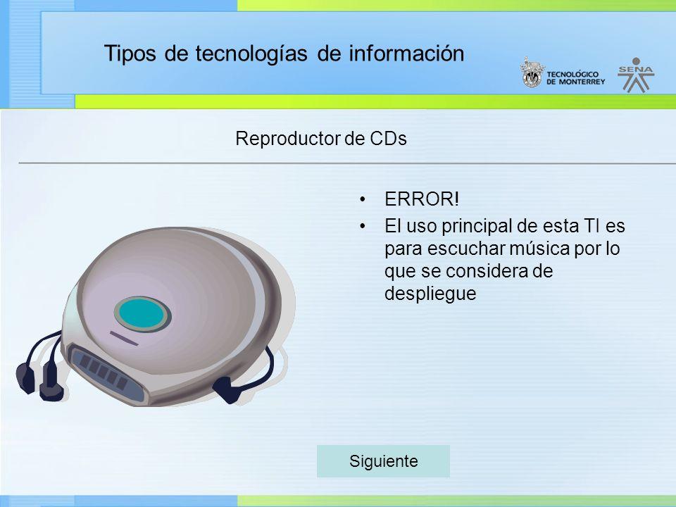 Tipos de tecnologías de información Reproductor de CDs ERROR! El uso principal de esta TI es para escuchar música por lo que se considera de despliegu