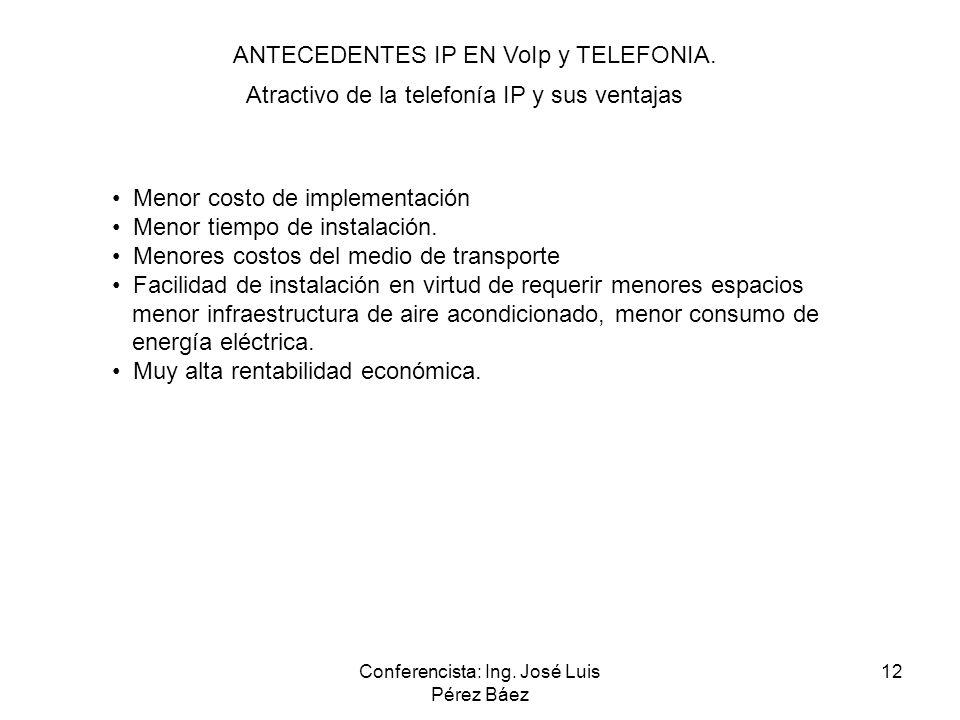 Conferencista: Ing. José Luis Pérez Báez 12 ANTECEDENTES IP EN VoIp y TELEFONIA. Atractivo de la telefonía IP y sus ventajas Menor costo de implementa