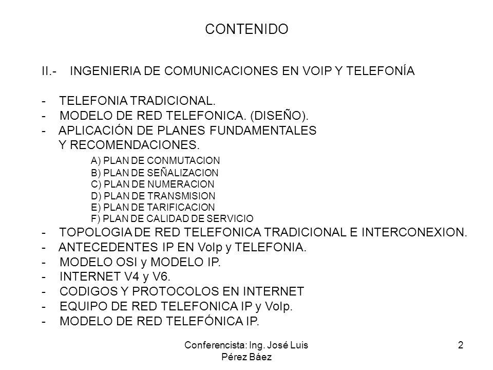 Conferencista: Ing. José Luis Pérez Báez 2 CONTENIDO II.- INGENIERIA DE COMUNICACIONES EN VOIP Y TELEFONÍA - TELEFONIA TRADICIONAL. - MODELO DE RED TE