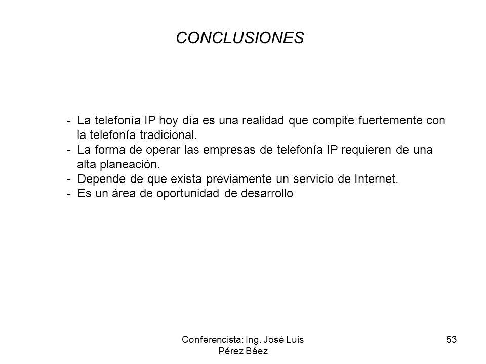 Conferencista: Ing. José Luis Pérez Báez 53 CONCLUSIONES - La telefonía IP hoy día es una realidad que compite fuertemente con la telefonía tradiciona