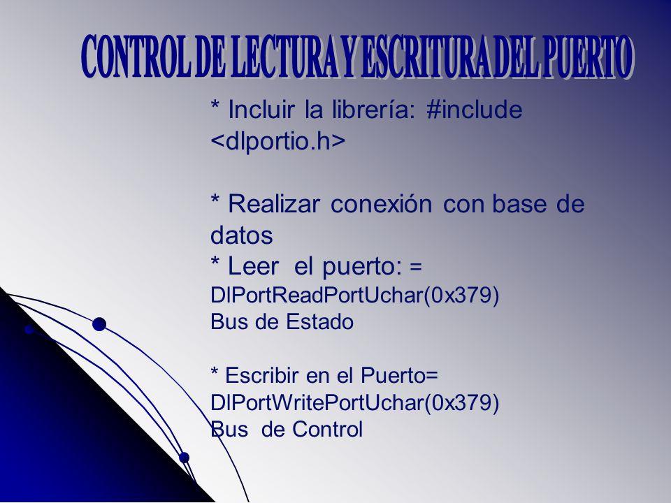 * Incluir la librería: #include * Realizar conexión con base de datos * Leer el puerto: = DlPortReadPortUchar(0x379) Bus de Estado * Escribir en el Puerto= DlPortWritePortUchar(0x379) Bus de Control