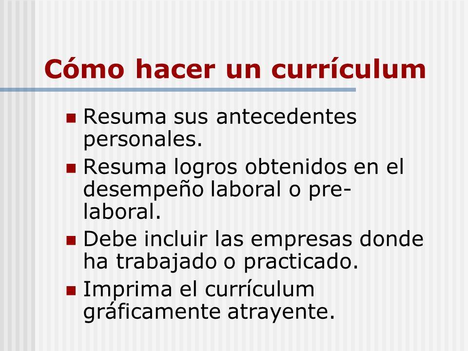 Cómo hacer un currículum Resuma sus antecedentes personales. Resuma logros obtenidos en el desempeño laboral o pre- laboral. Debe incluir las empresas