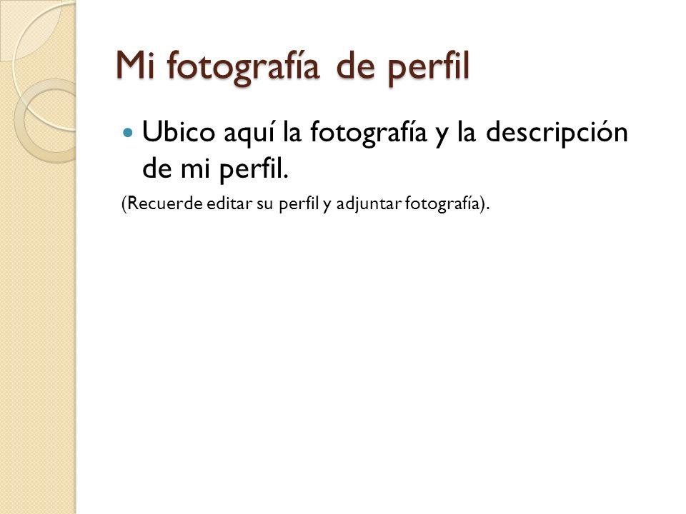 Mi fotografía de perfil Ubico aquí la fotografía y la descripción de mi perfil. (Recuerde editar su perfil y adjuntar fotografía).