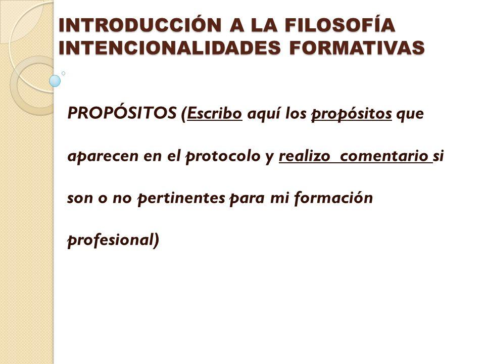 INTRODUCCIÓN A LA FILOSOFÍA INTENCIONALIDADES FORMATIVAS PROPÓSITOS (Escribo aquí los propósitos que aparecen en el protocolo y realizo comentario si