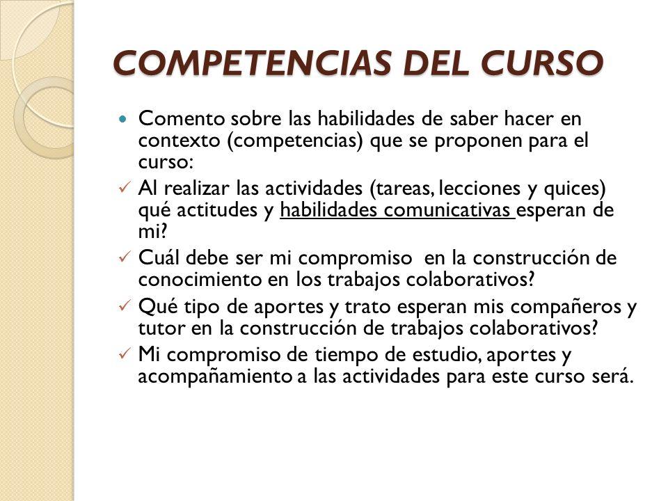 COMPETENCIAS DEL CURSO Comento sobre las habilidades de saber hacer en contexto (competencias) que se proponen para el curso: Al realizar las activida