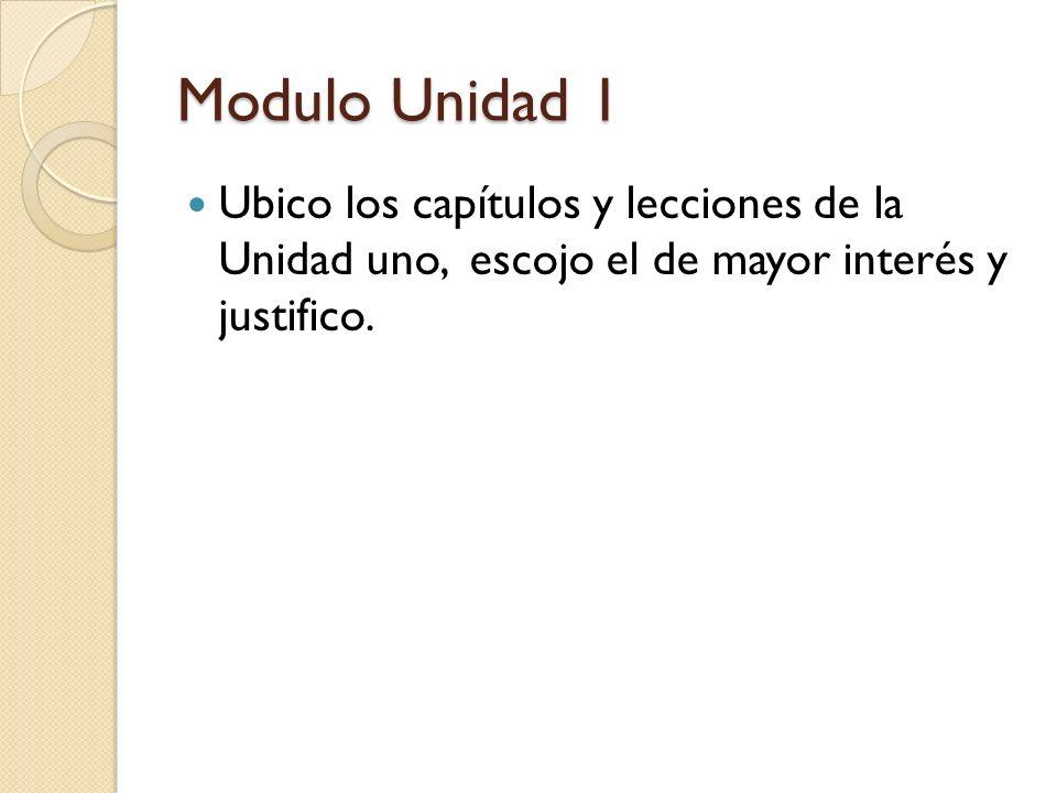 Modulo Unidad 1 Ubico los capítulos y lecciones de la Unidad uno, escojo el de mayor interés y justifico.