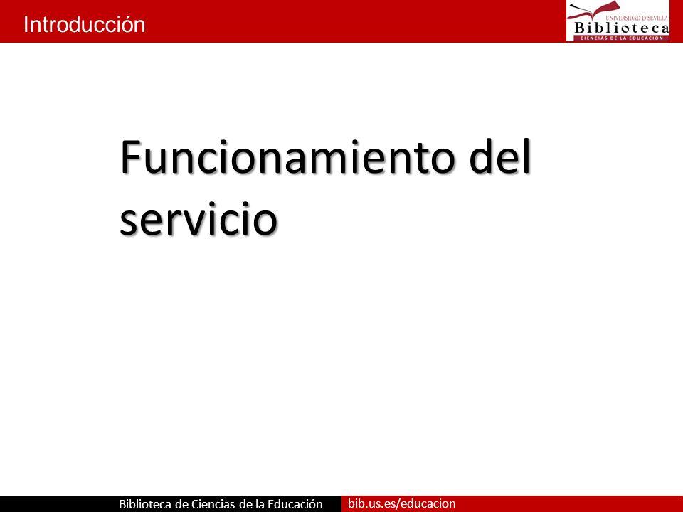 Biblioteca de Ciencias de la Educación bib.us.es/educacion Introducción Funcionamiento del servicio