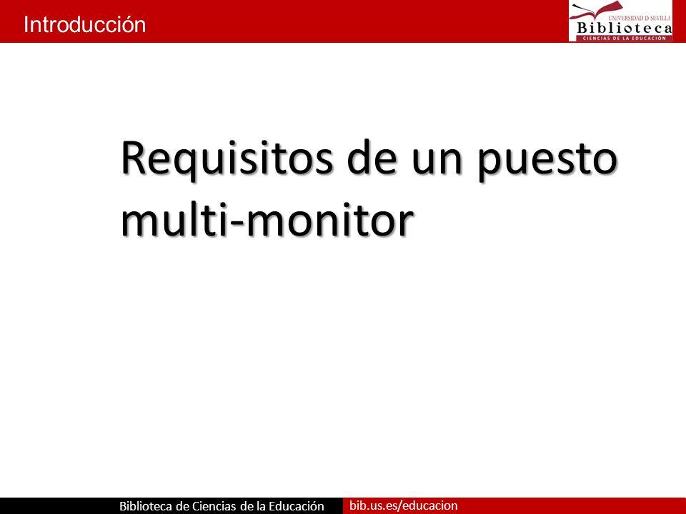 Biblioteca de Ciencias de la Educación bib.us.es/educacion Introducción Requisitos de un puesto multi-monitor