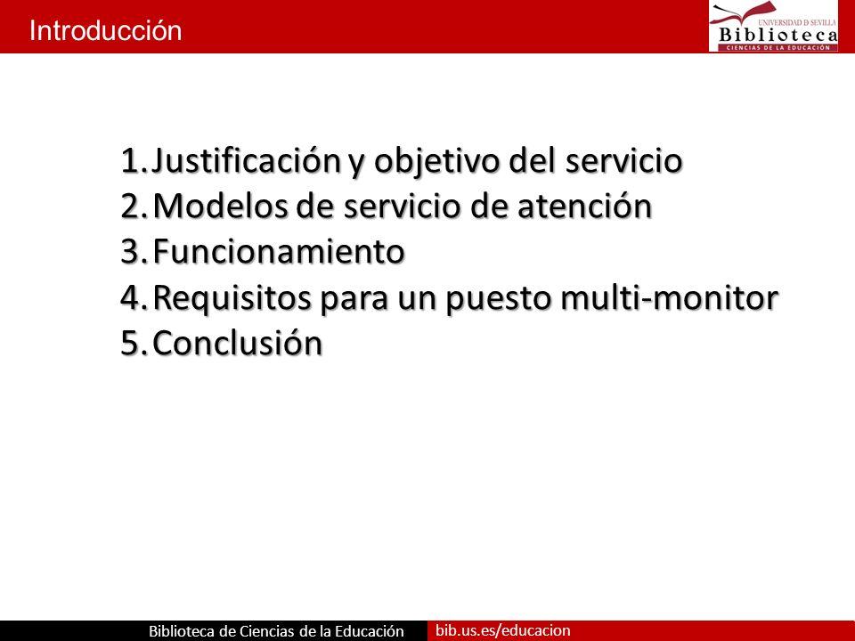 Biblioteca de Ciencias de la Educación bib.us.es/educacion Introducción 1.Justificación y objetivo del servicio 2.Modelos de servicio de atención 3.Funcionamiento 4.Requisitos para un puesto multi-monitor 5.Conclusión