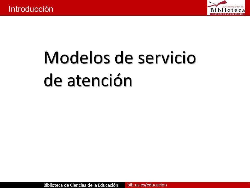 Biblioteca de Ciencias de la Educación bib.us.es/educacion Introducción Modelos de servicio de atención