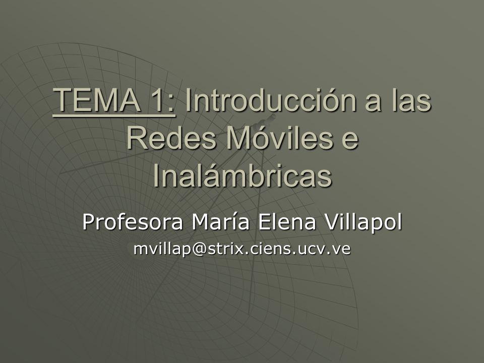 TEMA 1: Introducción a las Redes Móviles e Inalámbricas Profesora María Elena Villapol mvillap@strix.ciens.ucv.ve