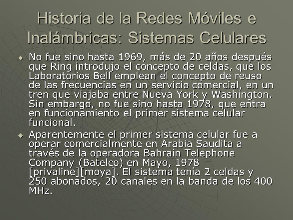 Historia de la Redes Móviles e Inalámbricas: Sistemas Celulares No fue sino hasta 1969, más de 20 años después que Ring introdujo el concepto de celdas, que los Laboratorios Bell emplean el concepto de reuso de las frecuencias en un servicio comercial, en un tren que viajaba entre Nueva York y Washington.