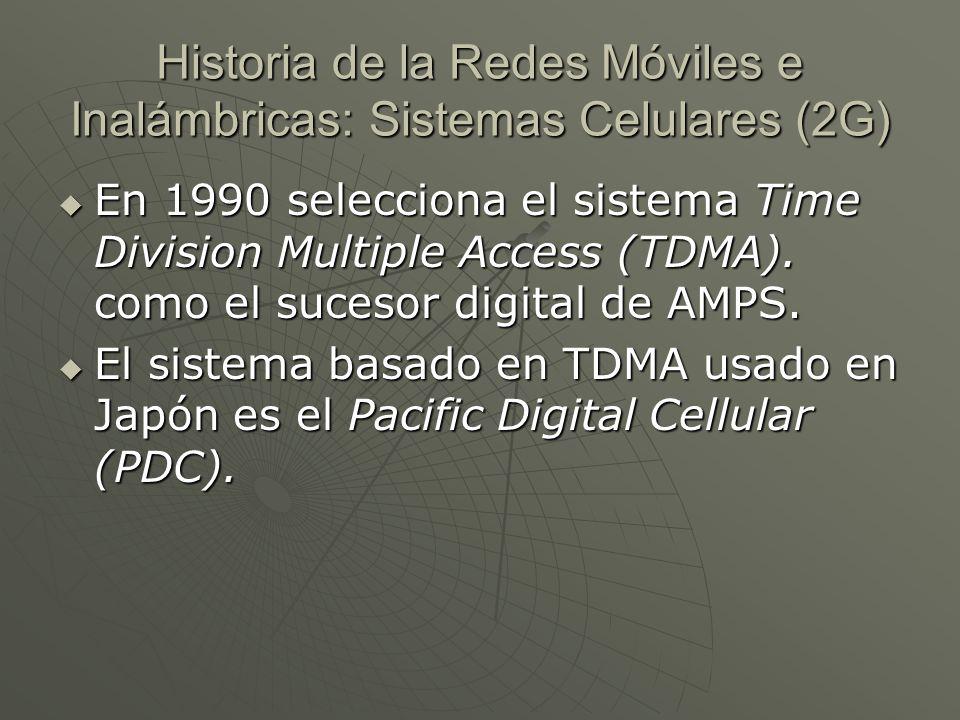 Historia de la Redes Móviles e Inalámbricas: Sistemas Celulares (2G) En 1990 selecciona el sistema Time Division Multiple Access (TDMA).