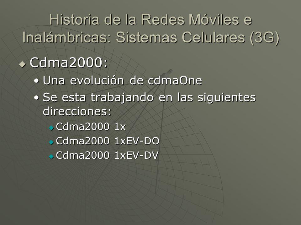 Cdma2000: Cdma2000: Una evolución de cdmaOneUna evolución de cdmaOne Se esta trabajando en las siguientes direcciones:Se esta trabajando en las siguientes direcciones: Cdma2000 1x Cdma2000 1x Cdma2000 1xEV-DO Cdma2000 1xEV-DO Cdma2000 1xEV-DV Cdma2000 1xEV-DV Historia de la Redes Móviles e Inalámbricas: Sistemas Celulares (3G)