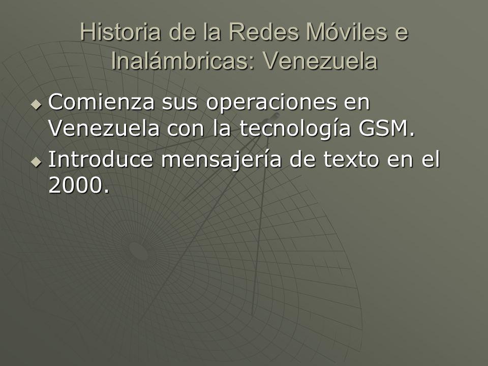 Historia de la Redes Móviles e Inalámbricas: Venezuela Comienza sus operaciones en Venezuela con la tecnología GSM. Comienza sus operaciones en Venezu