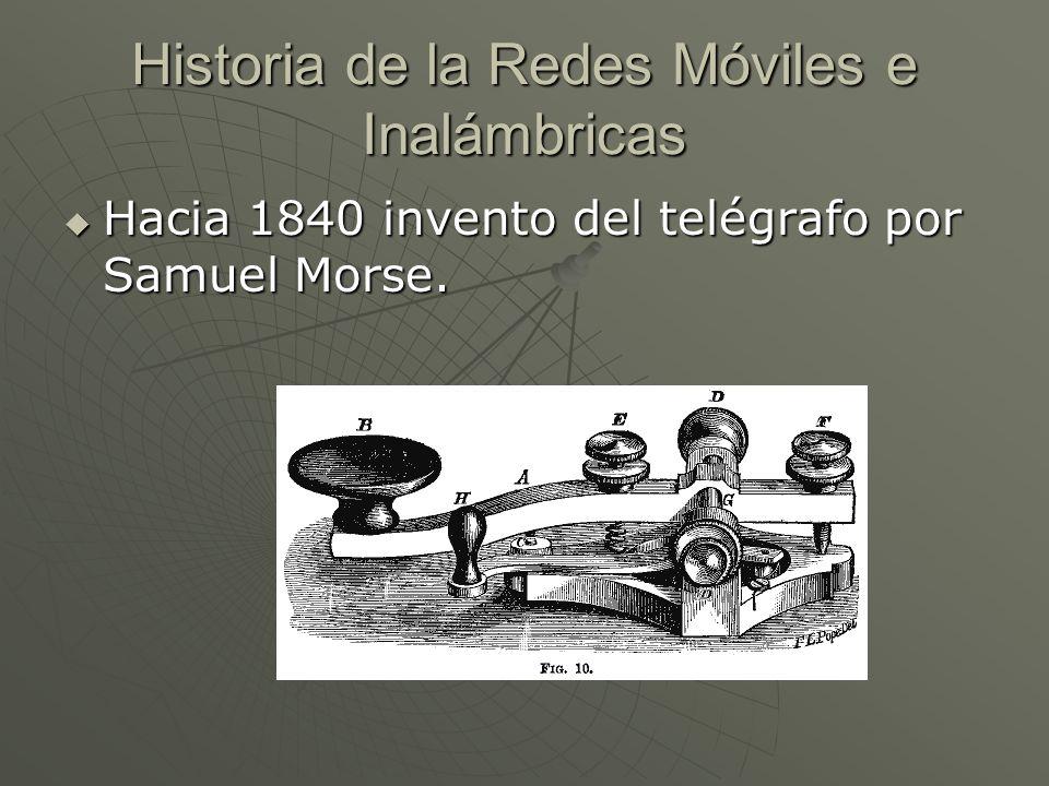 Historia de la Redes Móviles e Inalámbricas Hacia 1840 invento del telégrafo por Samuel Morse. Hacia 1840 invento del telégrafo por Samuel Morse.