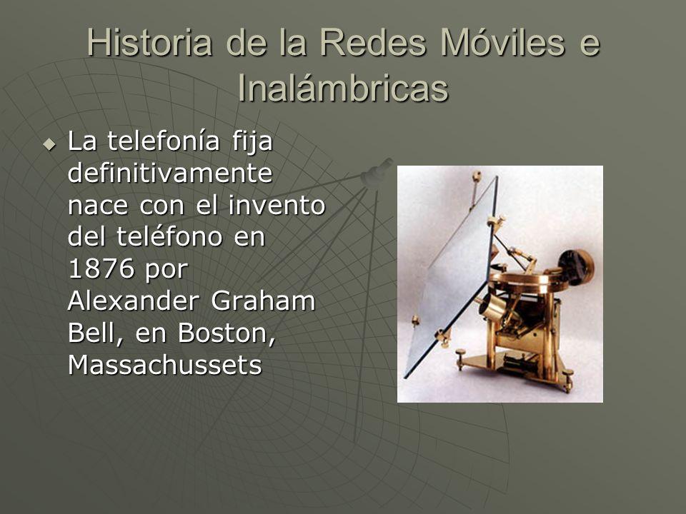 Historia de la Redes Móviles e Inalámbricas La telefonía fija definitivamente nace con el invento del teléfono en 1876 por Alexander Graham Bell, en Boston, Massachussets La telefonía fija definitivamente nace con el invento del teléfono en 1876 por Alexander Graham Bell, en Boston, Massachussets