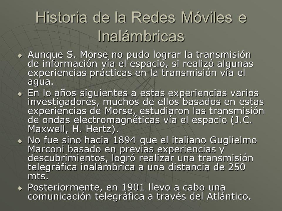 Historia de la Redes Móviles e Inalámbricas Aunque S. Morse no pudo lograr la transmisión de información vía el espacio, si realizó algunas experienci