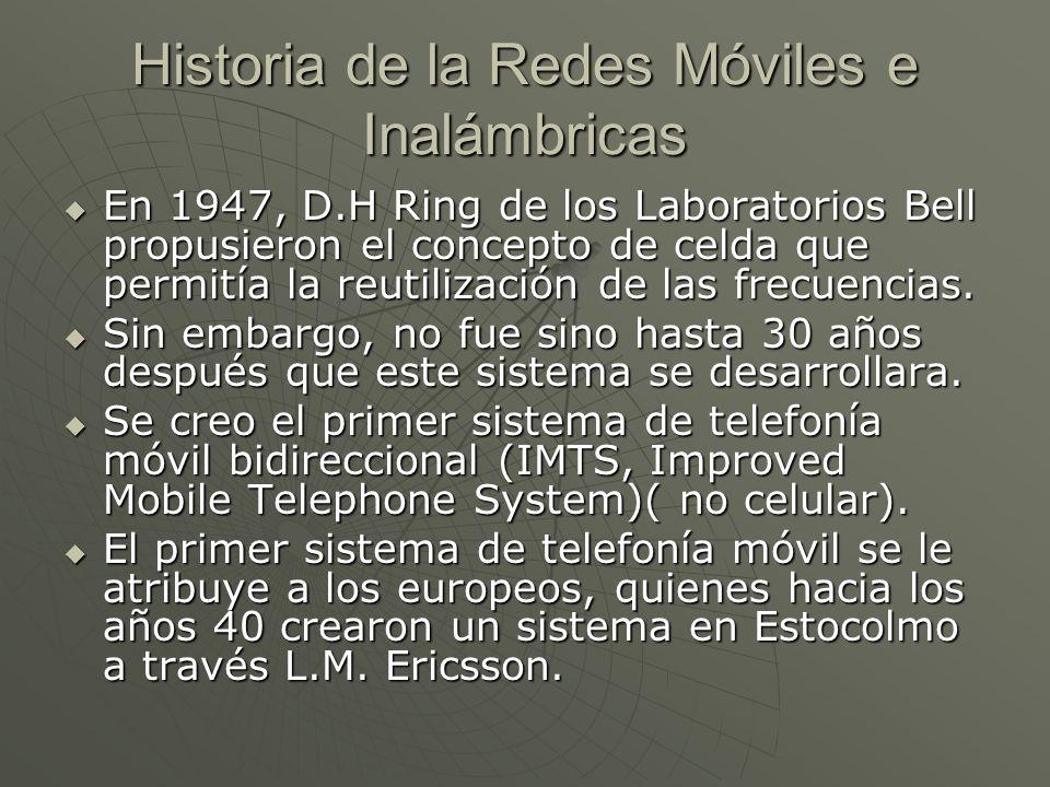 Historia de la Redes Móviles e Inalámbricas En 1947, D.H Ring de los Laboratorios Bell propusieron el concepto de celda que permitía la reutilización de las frecuencias.