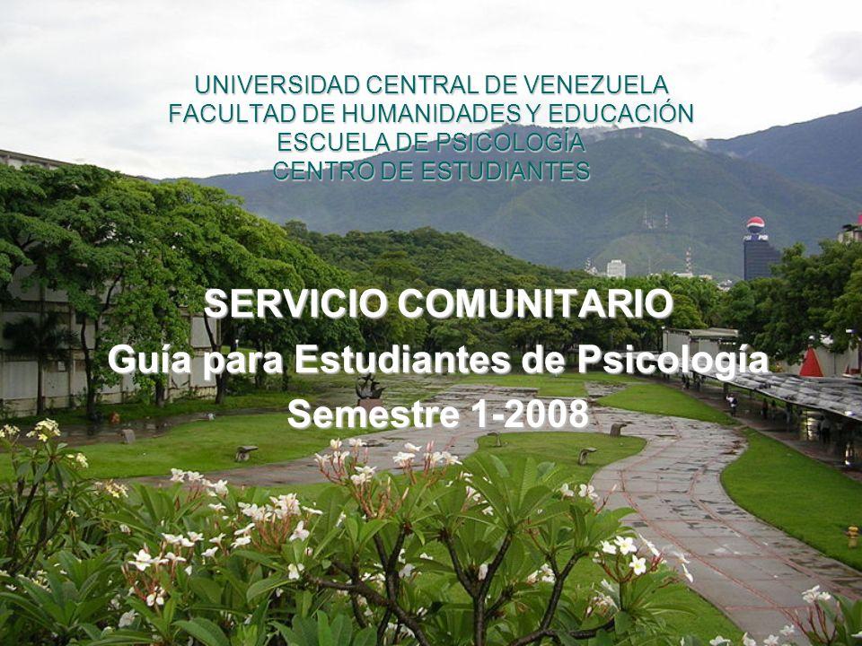 UNIVERSIDAD CENTRAL DE VENEZUELA FACULTAD DE HUMANIDADES Y EDUCACIÓN ESCUELA DE PSICOLOGÍA CENTRO DE ESTUDIANTES SERVICIO COMUNITARIO Guía para Estudi