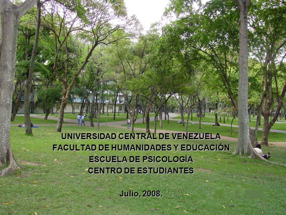 UNIVERSIDAD CENTRAL DE VENEZUELA FACULTAD DE HUMANIDADES Y EDUCACIÓN ESCUELA DE PSICOLOGÍA CENTRO DE ESTUDIANTES Julio, 2008.