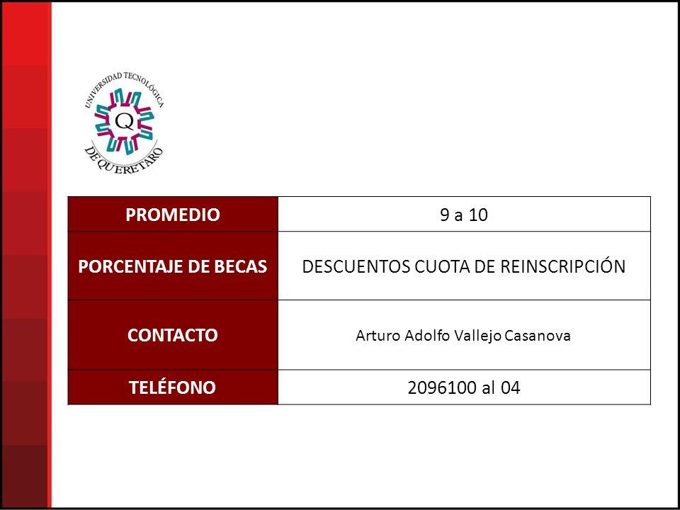 PROMEDIO9 a 10 PORCENTAJE DE BECASDESCUENTOS CUOTA DE REINSCRIPCIÓN CONTACTO Arturo Adolfo Vallejo Casanova TELÉFONO2096100 al 04