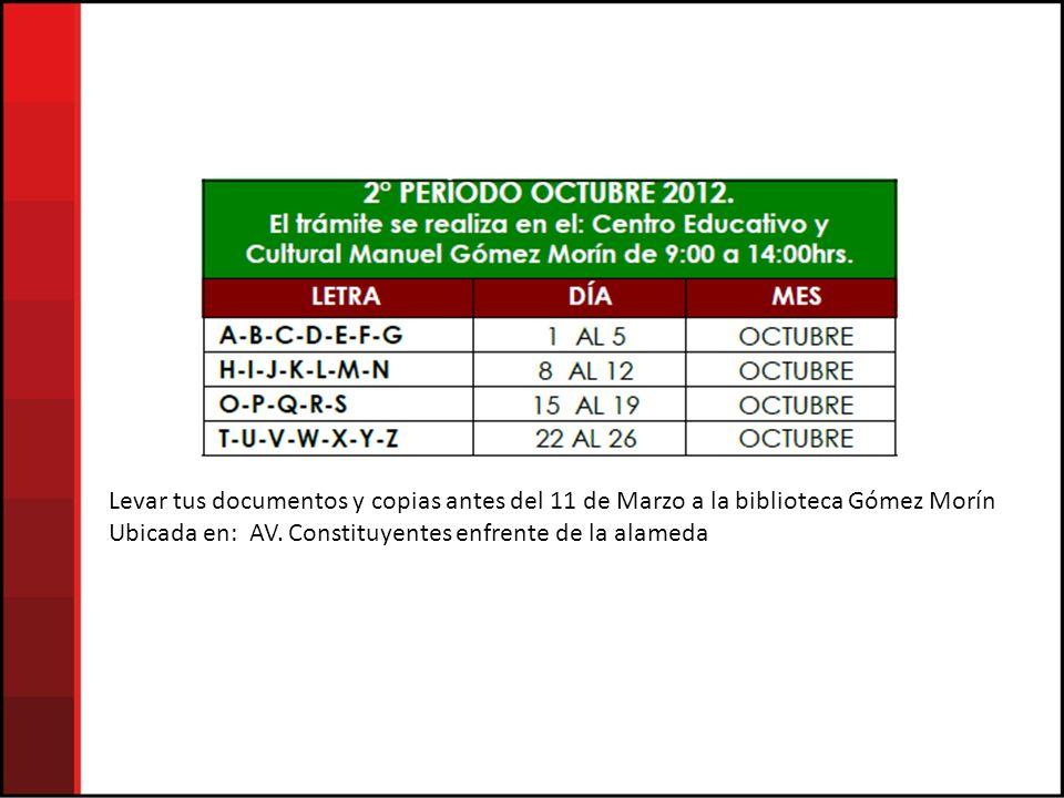 Levar tus documentos y copias antes del 11 de Marzo a la biblioteca Gómez Morín Ubicada en: AV. Constituyentes enfrente de la alameda