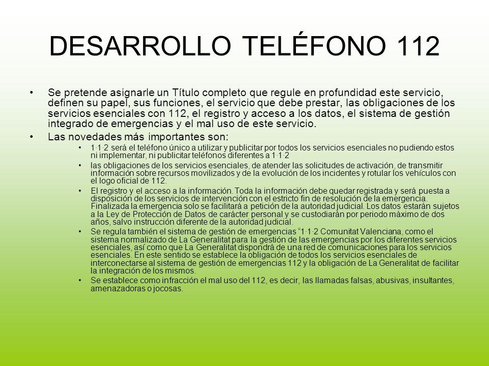 DESARROLLO TELÉFONO 112 Se pretende asignarle un Título completo que regule en profundidad este servicio, definen su papel, sus funciones, el servicio que debe prestar, las obligaciones de los servicios esenciales con 112, el registro y acceso a los datos, el sistema de gestión integrado de emergencias y el mal uso de este servicio.