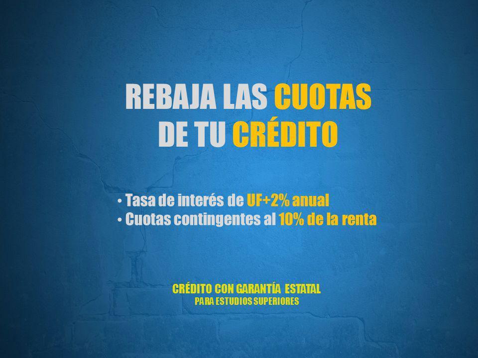 CRÉDITO CON GARANTÍA ESTATAL PARA ESTUDIOS SUPERIORES REBAJA LAS CUOTAS DE TU CRÉDITO Tasa de interés de UF+2% anual Cuotas contingentes al 10% de la renta