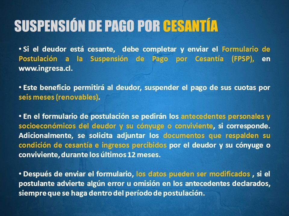SUSPENSIÓN DE PAGO POR CESANTÍA Si el deudor está cesante, debe completar y enviar el Formulario de Postulación a la Suspensión de Pago por Cesantía (FPSP), en www.ingresa.cl.