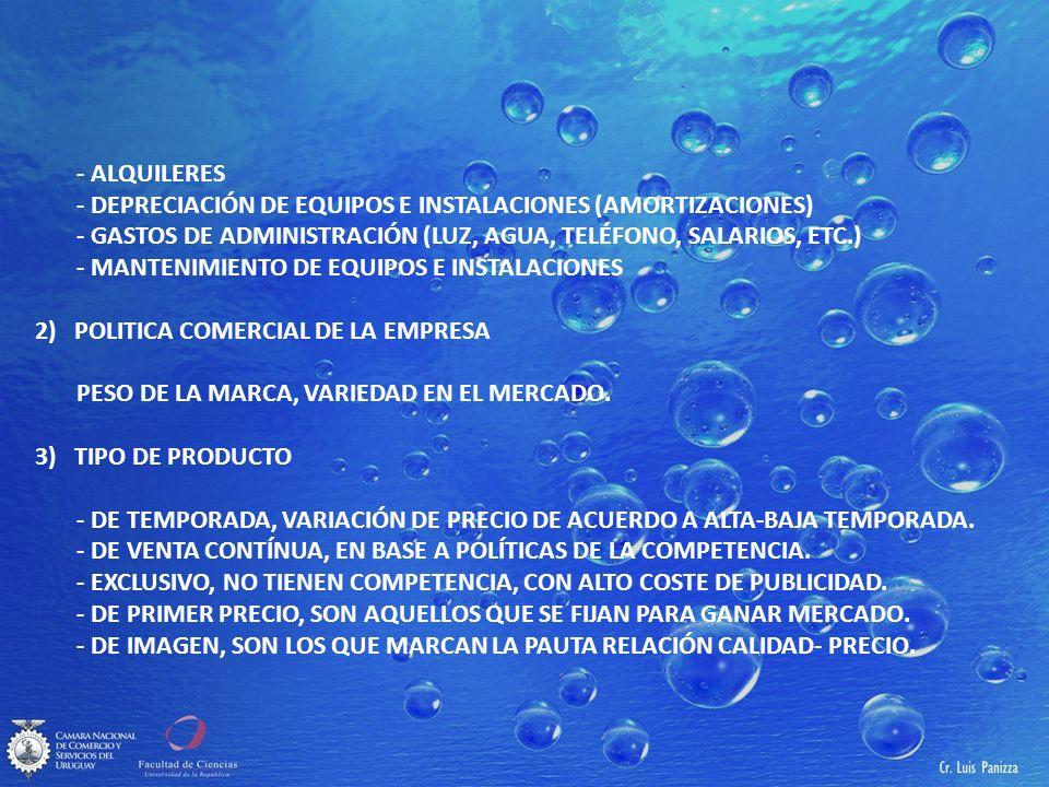- ALQUILERES - DEPRECIACIÓN DE EQUIPOS E INSTALACIONES (AMORTIZACIONES) - GASTOS DE ADMINISTRACIÓN (LUZ, AGUA, TELÉFONO, SALARIOS, ETC.) - MANTENIMIENTO DE EQUIPOS E INSTALACIONES 2)POLITICA COMERCIAL DE LA EMPRESA PESO DE LA MARCA, VARIEDAD EN EL MERCADO.