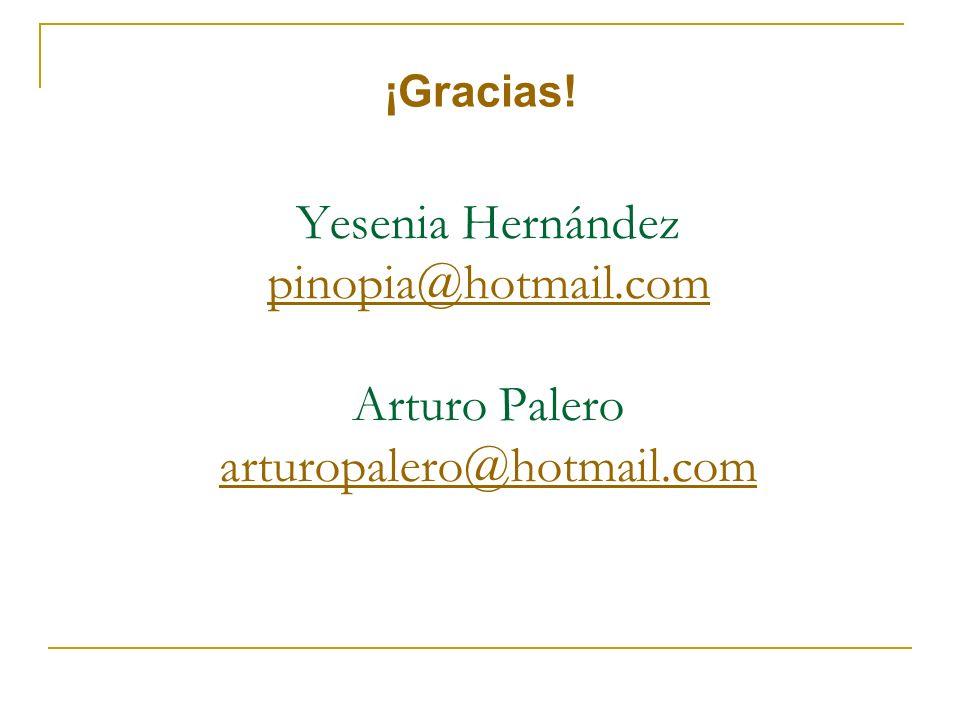 ¡Gracias! Yesenia Hernández pinopia@hotmail.com Arturo Palero arturopalero@hotmail.com pinopia@hotmail.com arturopalero@hotmail.com