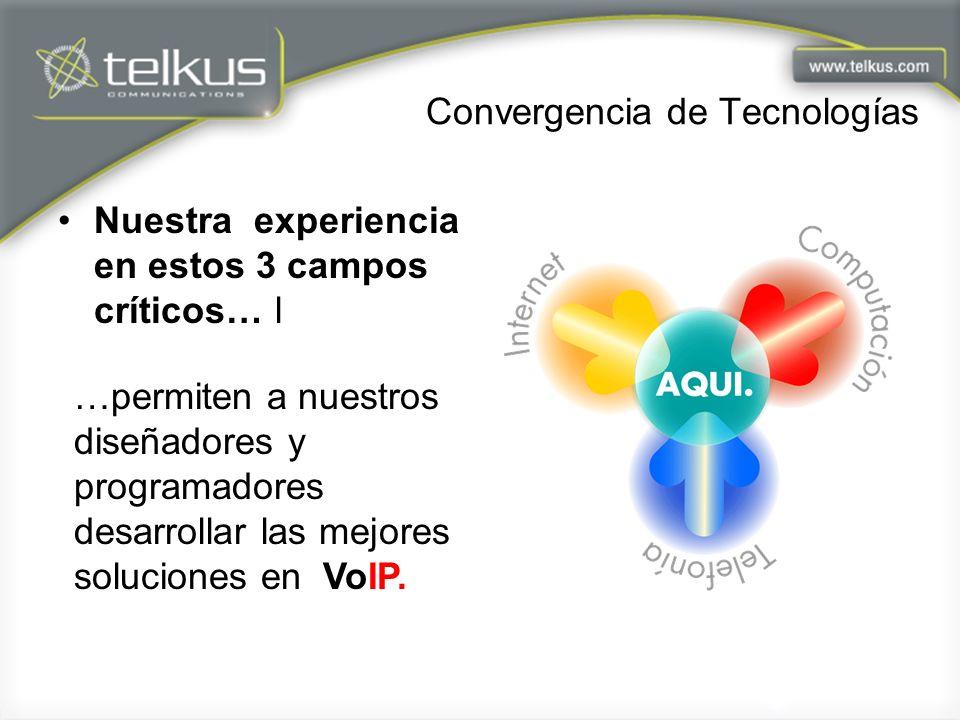 Convergencia de Tecnologías Nuestra experiencia en estos 3 campos críticos… l …permiten a nuestros diseñadores y programadores desarrollar las mejores soluciones en VoIP.