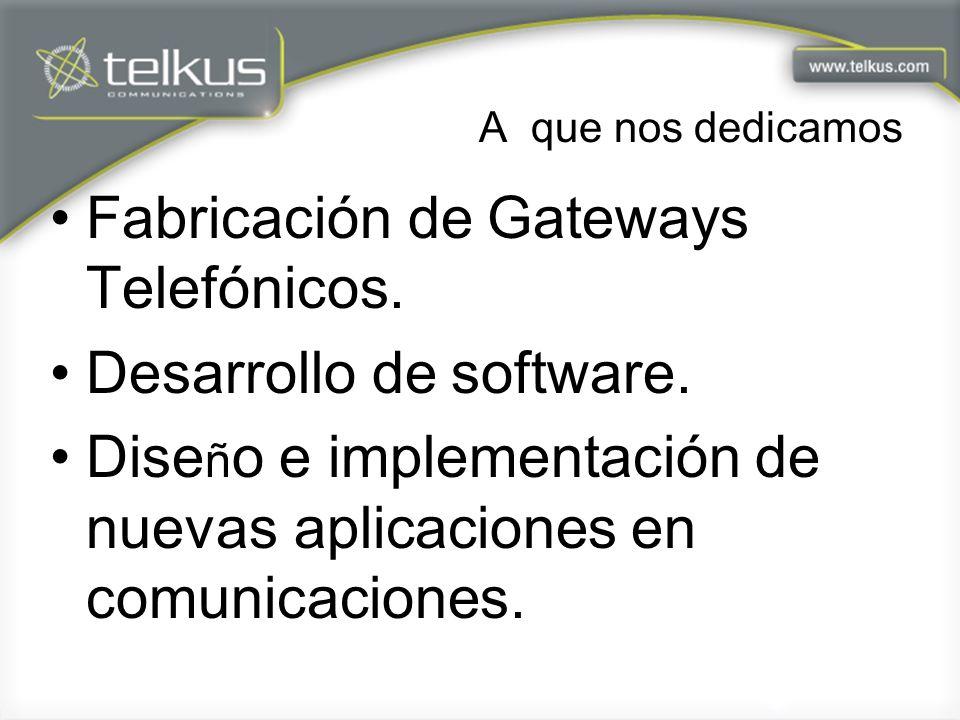 A que nos dedicamos Fabricación de Gateways Telefónicos. Desarrollo de software. Dise ñ o e implementación de nuevas aplicaciones en comunicaciones.