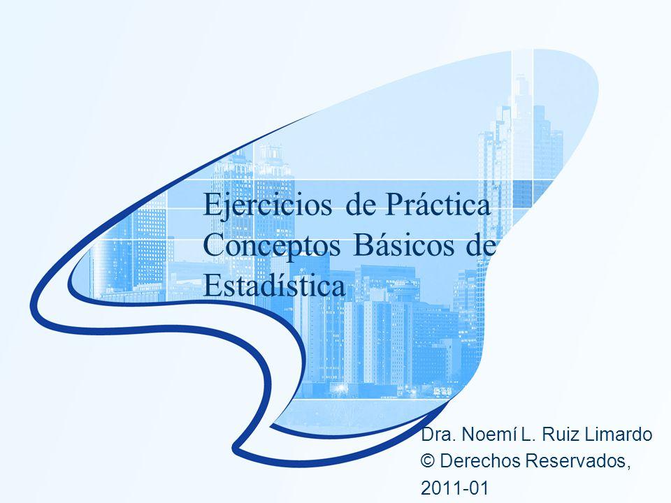 Ejercicios de Práctica Conceptos Básicos de Estadística Dra. Noemí L. Ruiz Limardo © Derechos Reservados, 2011-01