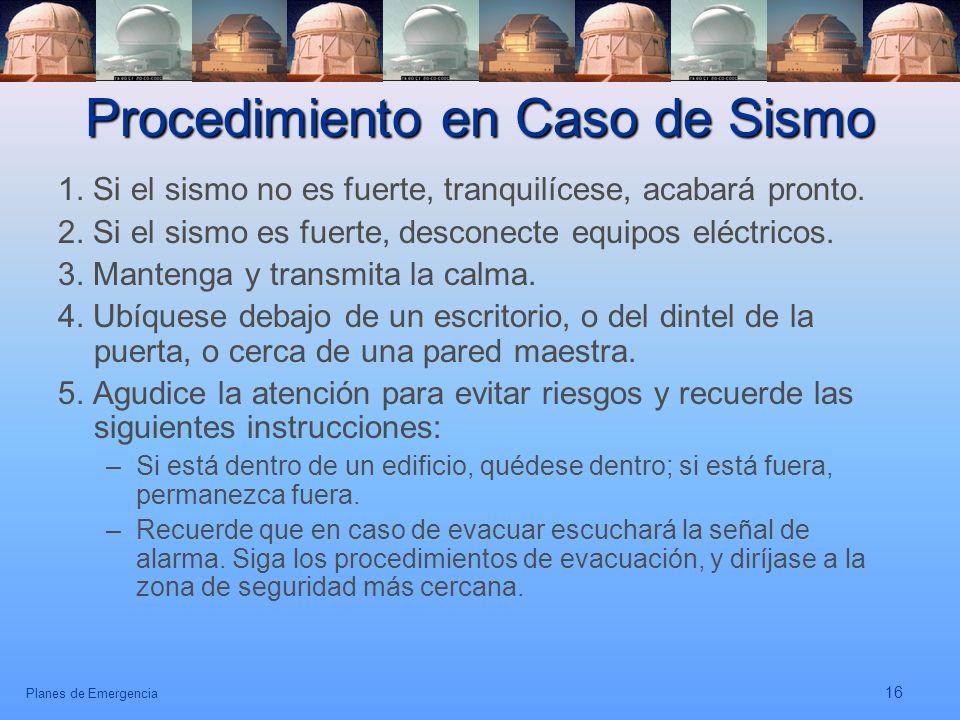 Planes de Emergencia 16 Procedimiento en Caso de Sismo 1. Si el sismo no es fuerte, tranquilícese, acabará pronto. 2. Si el sismo es fuerte, desconect