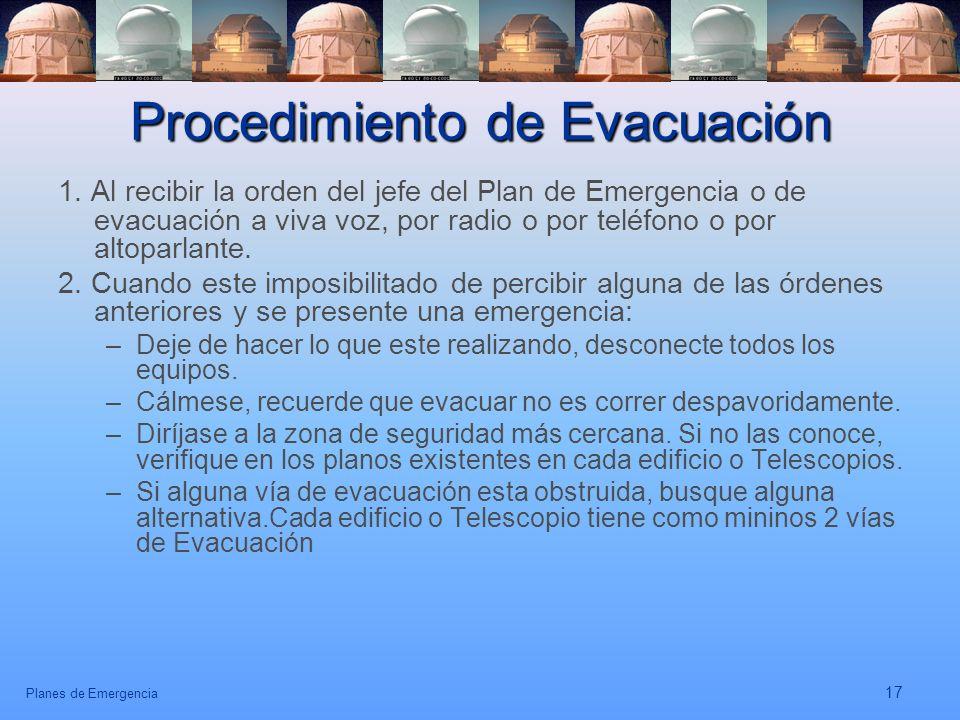 Planes de Emergencia 17 Procedimiento de Evacuación 1. Al recibir la orden del jefe del Plan de Emergencia o de evacuación a viva voz, por radio o por