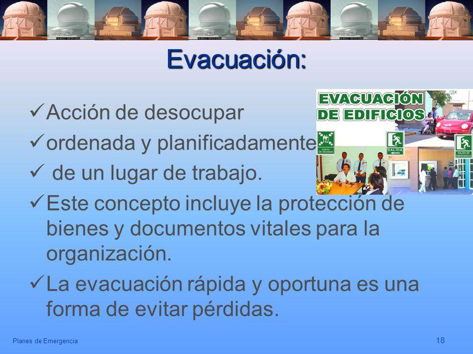 Planes de Emergencia 18 Evacuación: Acción de desocupar ordenada y planificadamente de un lugar de trabajo. Este concepto incluye la protección de bie