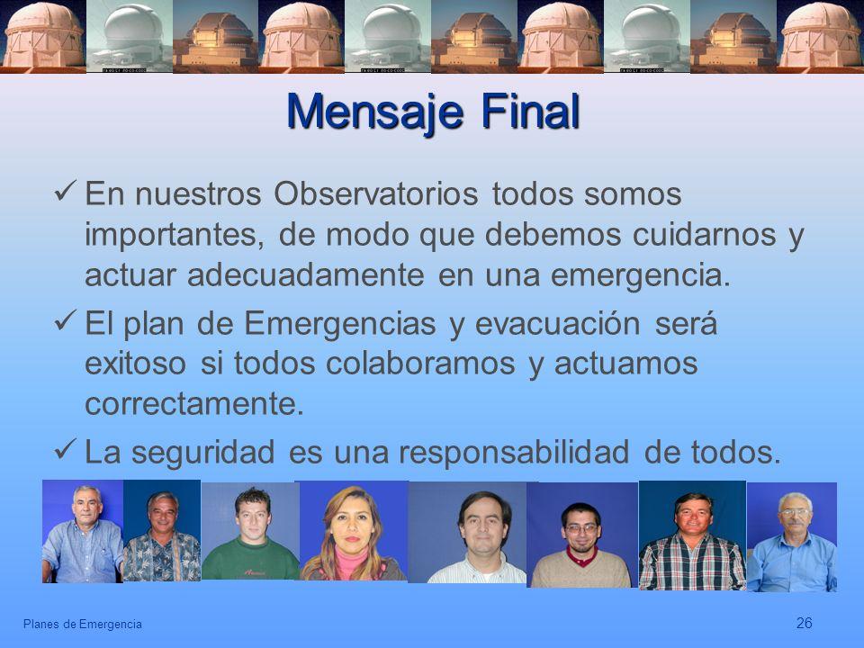 Planes de Emergencia 26 Mensaje Final En nuestros Observatorios todos somos importantes, de modo que debemos cuidarnos y actuar adecuadamente en una e
