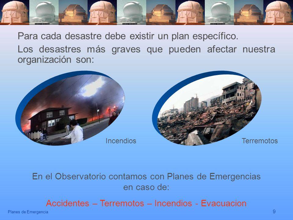 Planes de Emergencia 9 Para cada desastre debe existir un plan específico. Los desastres más graves que pueden afectar nuestra organización son: Incen