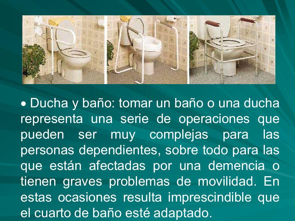 Ducha y baño: tomar un baño o una ducha representa una serie de operaciones que pueden ser muy complejas para las personas dependientes, sobre todo pa