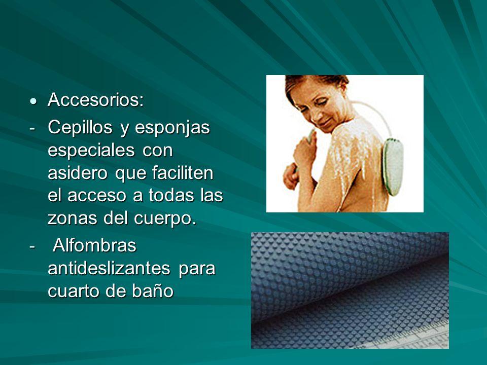 Accesorios: Accesorios: - Cepillos y esponjas especiales con asidero que faciliten el acceso a todas las zonas del cuerpo. - Alfombras antideslizantes