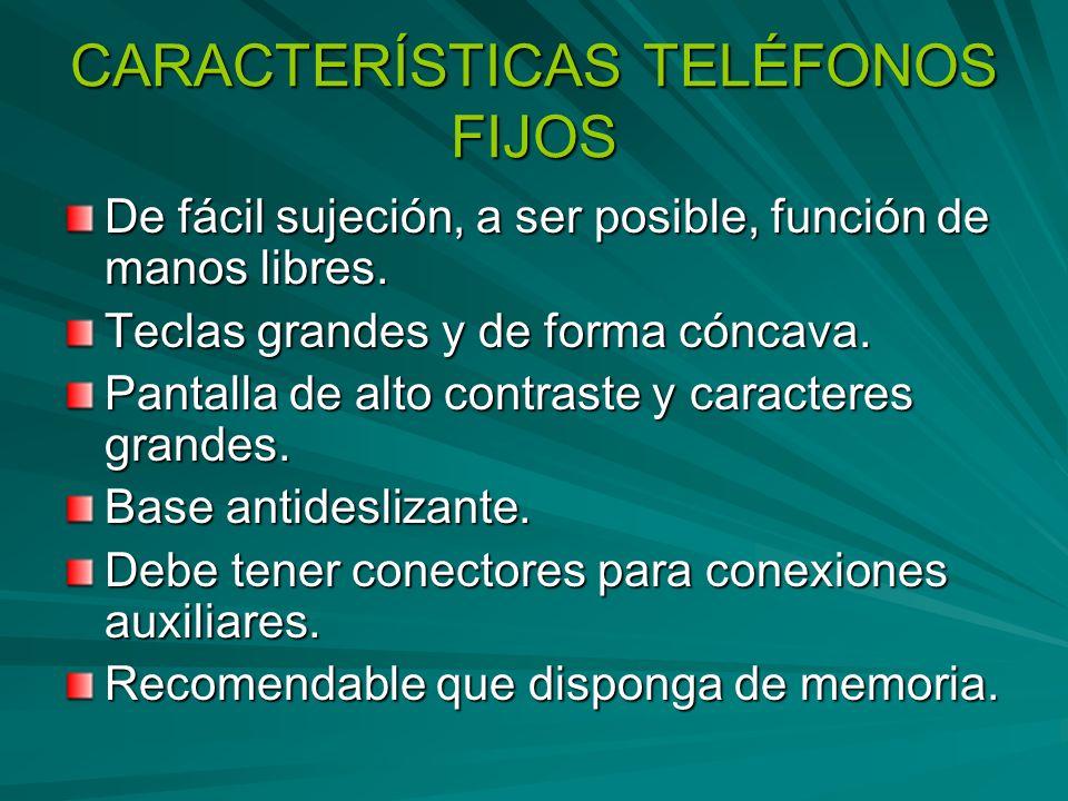 CARACTERÍSTICAS TELÉFONOS FIJOS De fácil sujeción, a ser posible, función de manos libres. Teclas grandes y de forma cóncava. Pantalla de alto contras