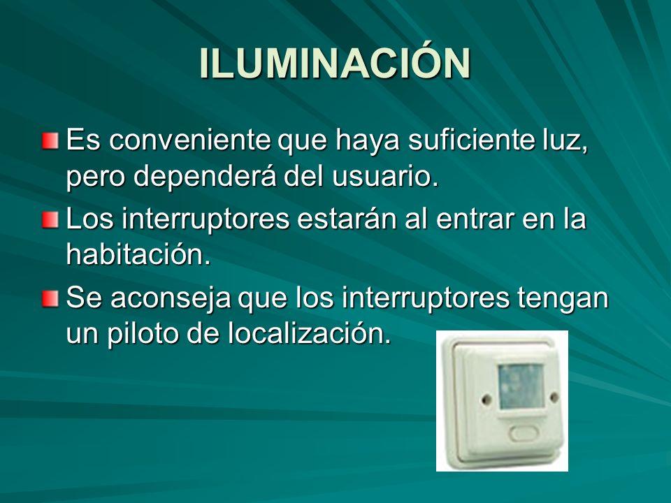 ILUMINACIÓN Es conveniente que haya suficiente luz, pero dependerá del usuario. Los interruptores estarán al entrar en la habitación. Se aconseja que