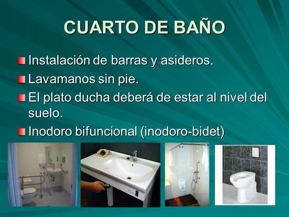 CUARTO DE BAÑO Instalación de barras y asideros. Lavamanos sin pie. El plato ducha deberá de estar al nivel del suelo. Inodoro bifuncional (inodoro-bi